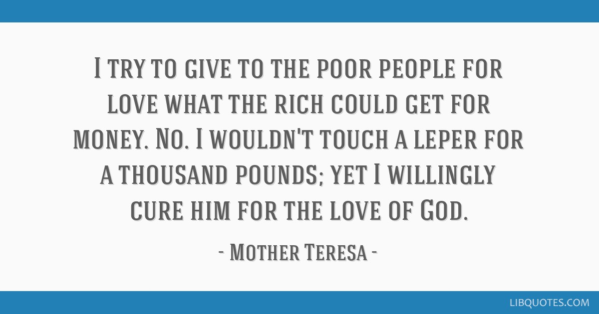 I try to give to the poor people for love what the rich could get for money. No. I wouldn't touch a leper for a thousand pounds; yet I willingly cure ...