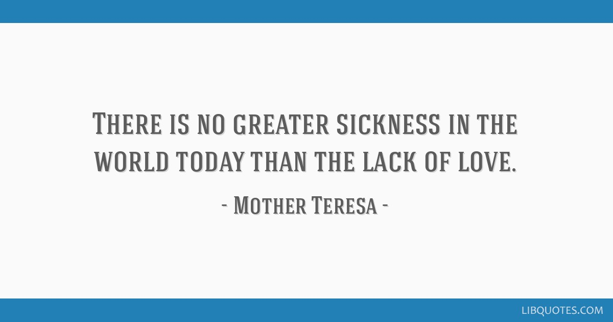 There is no greater sickness in the world today than the lack of love.