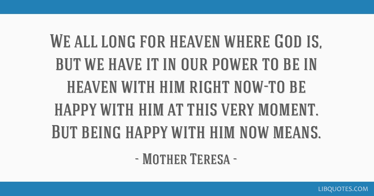 We all long for heaven where God is, but we have it in our power to be in heaven with him right now-to be happy with him at this very moment. But...