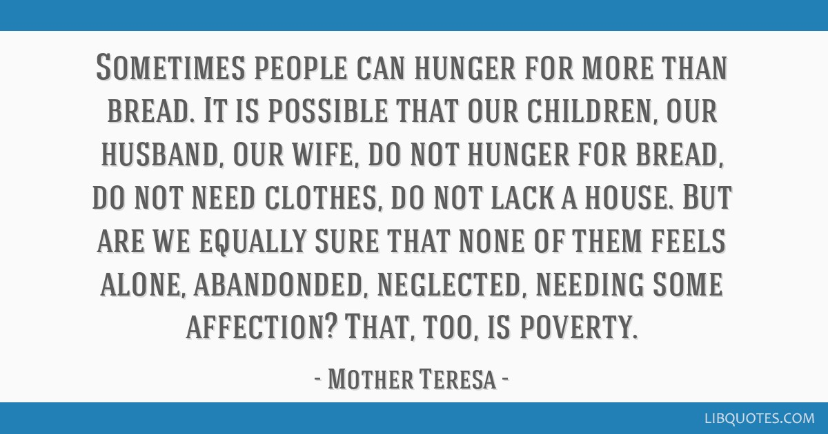 Sometimes people can hunger for more than bread. It is possible that our children, our husband, our wife, do not hunger for bread, do not need...