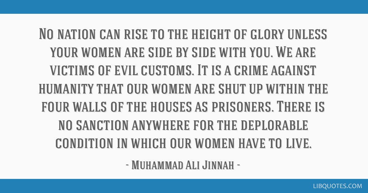 No nation can rise to the height of glory unless your women are side by side with you. We are victims of evil customs. It is a crime against humanity ...