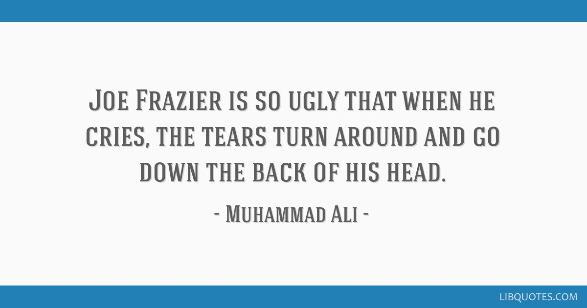 Joe Frazier is so ugly that when he cries, the tears turn around and go down the back of his head.