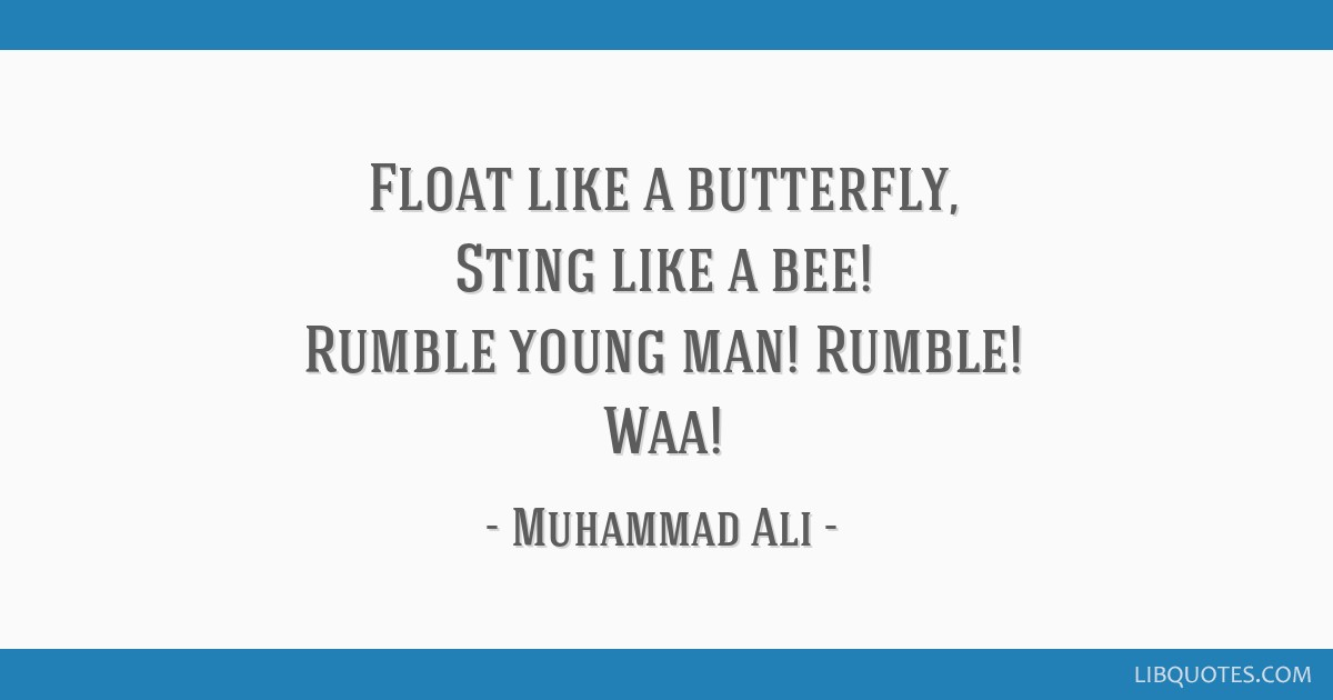 Float like a butterfly, Sting like a bee! Rumble young man! Rumble! Waa!