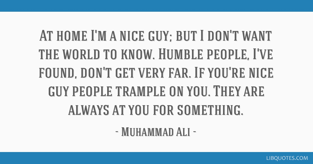 At home I'm a nice guy; but I don't want the world to know. Humble people, I've found, don't get very far.