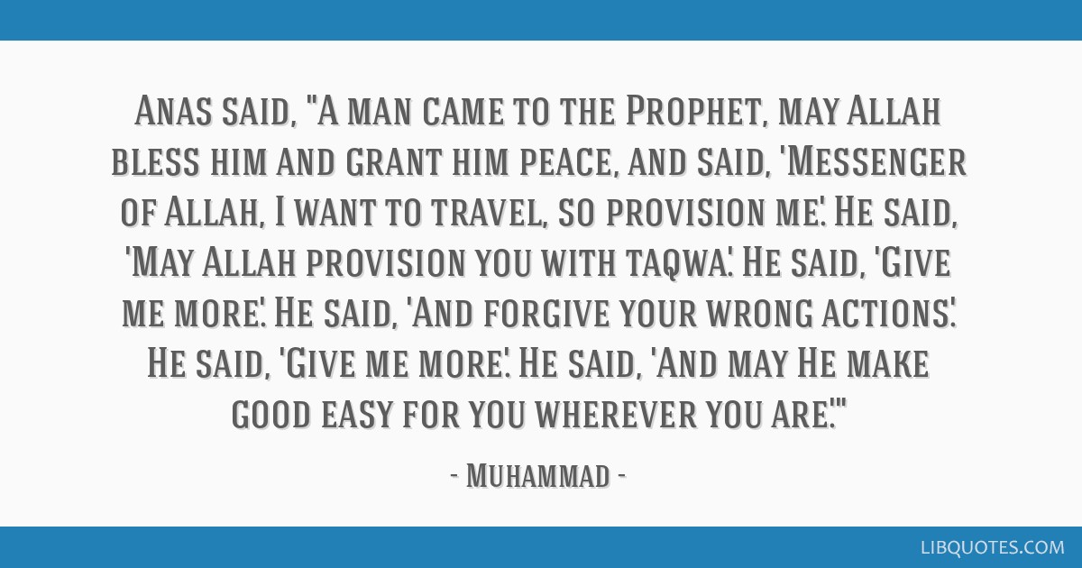 Anas said, A man came to the Prophet, may Allah bless him and grant him peace, and said, 'Messenger of Allah, I want to travel, so provision me.' He...
