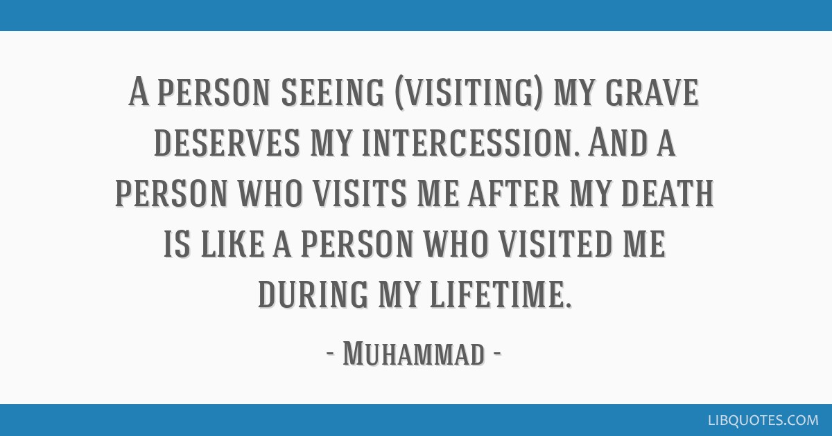 A person seeing (visiting) my grave deserves my intercession. And a person who visits me after my death is like a person who visited me during my...