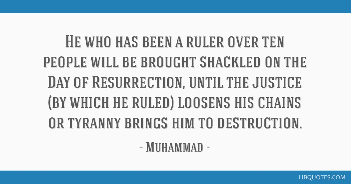 He who has been a ruler over ten people will be brought shackled on the Day of Resurrection, until the justice (by which he ruled) loosens his chains ...