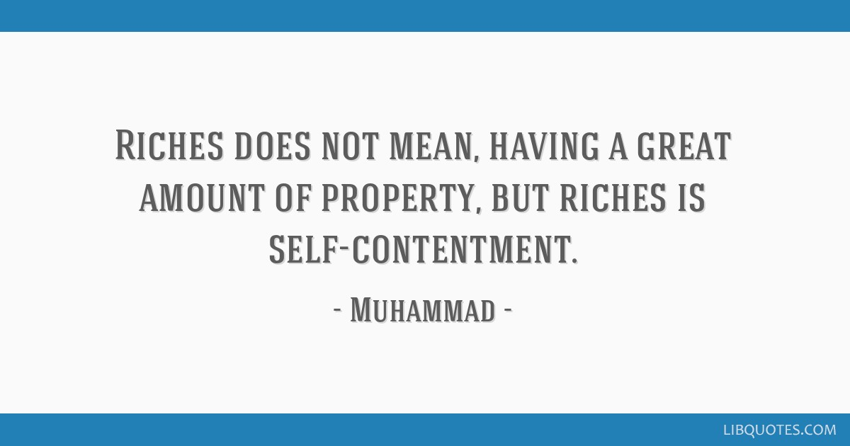 Riches does not mean, having a great amount of property, but riches is self-contentment.