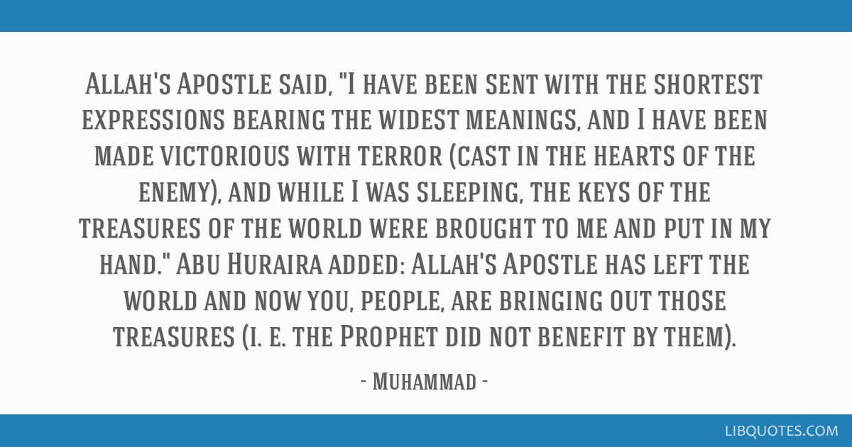 Allah's Apostle said, I have been sent with the shortest expressions bearing the widest meanings, and I have been made victorious with terror (cast...