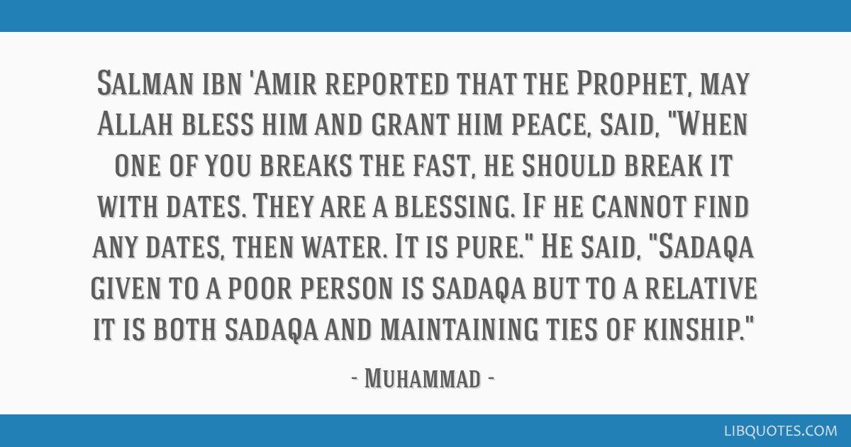 Salman ibn 'Amir reported that the Prophet, may Allah bless him and grant him peace, said, When one of you breaks the fast, he should break it with...