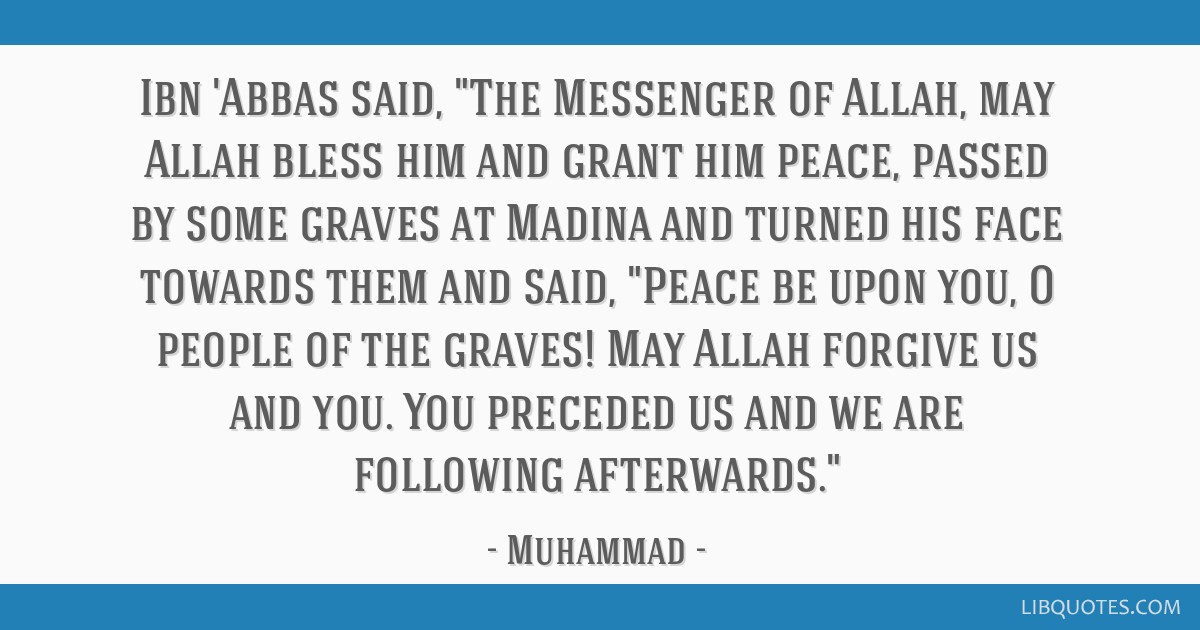 Ibn 'Abbas said, The Messenger of Allah, may Allah bless him and grant him peace, passed by some graves at Madina and turned his face towards them...
