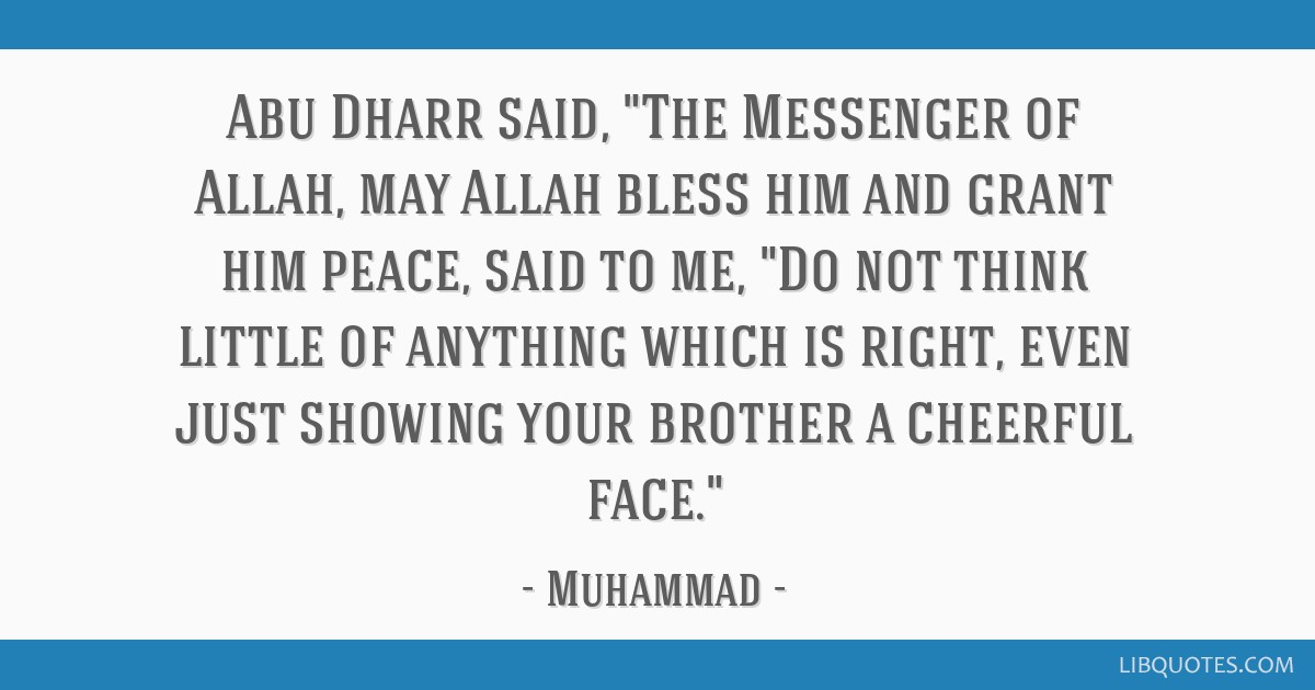 Abu Dharr said, The Messenger of Allah, may Allah bless him and grant him peace, said to me, Do not think little of anything which is right, even...
