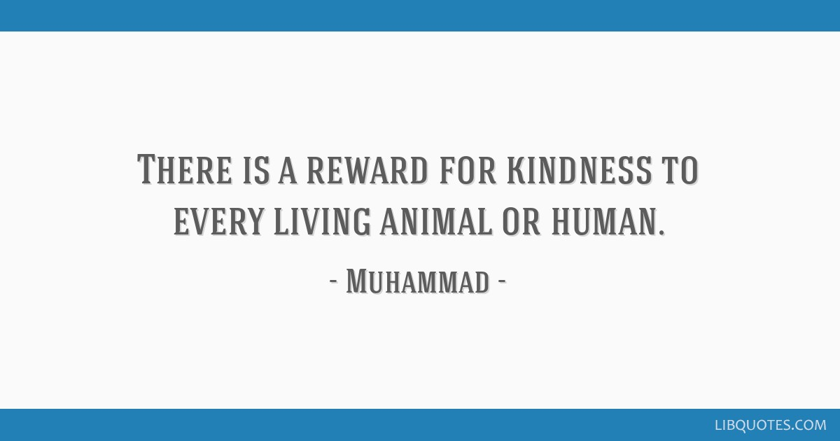 There is a reward for kindness to every living animal or human.