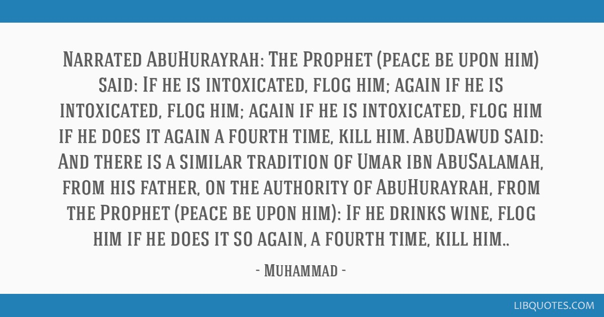 Narrated AbuHurayrah: The Prophet (peace be upon him) said: If he is intoxicated, flog him; again if he is intoxicated, flog him; again if he is...