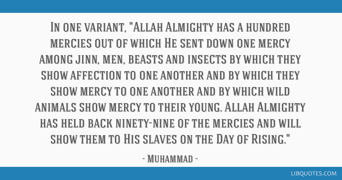 In one variant, Allah Almighty has a hundred mercies out of which He sent down one mercy among jinn, men, beasts and insects by which they show...