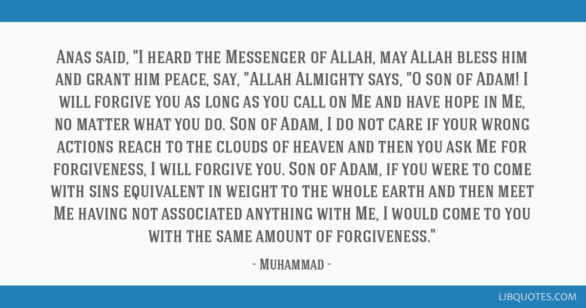 Anas said, I heard the Messenger of Allah, may Allah bless him and grant him peace, say, Allah Almighty says, O son of Adam! I will forgive you as...