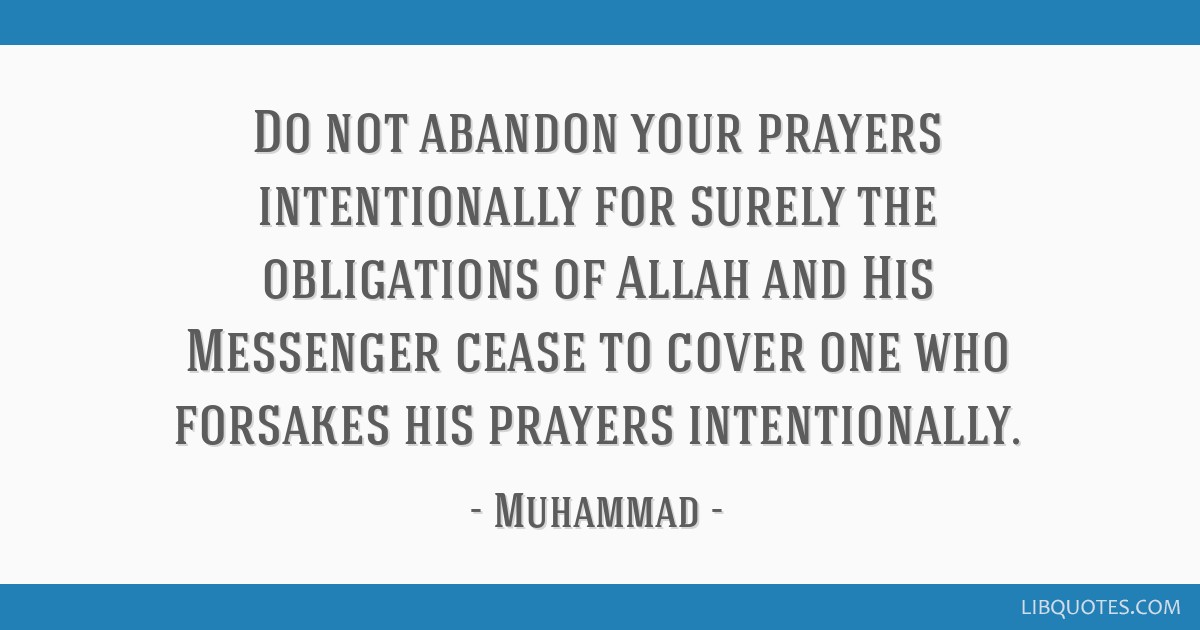 Do not abandon your prayers intentionally for surely the obligations of Allah and His Messenger cease to cover one who forsakes his prayers...