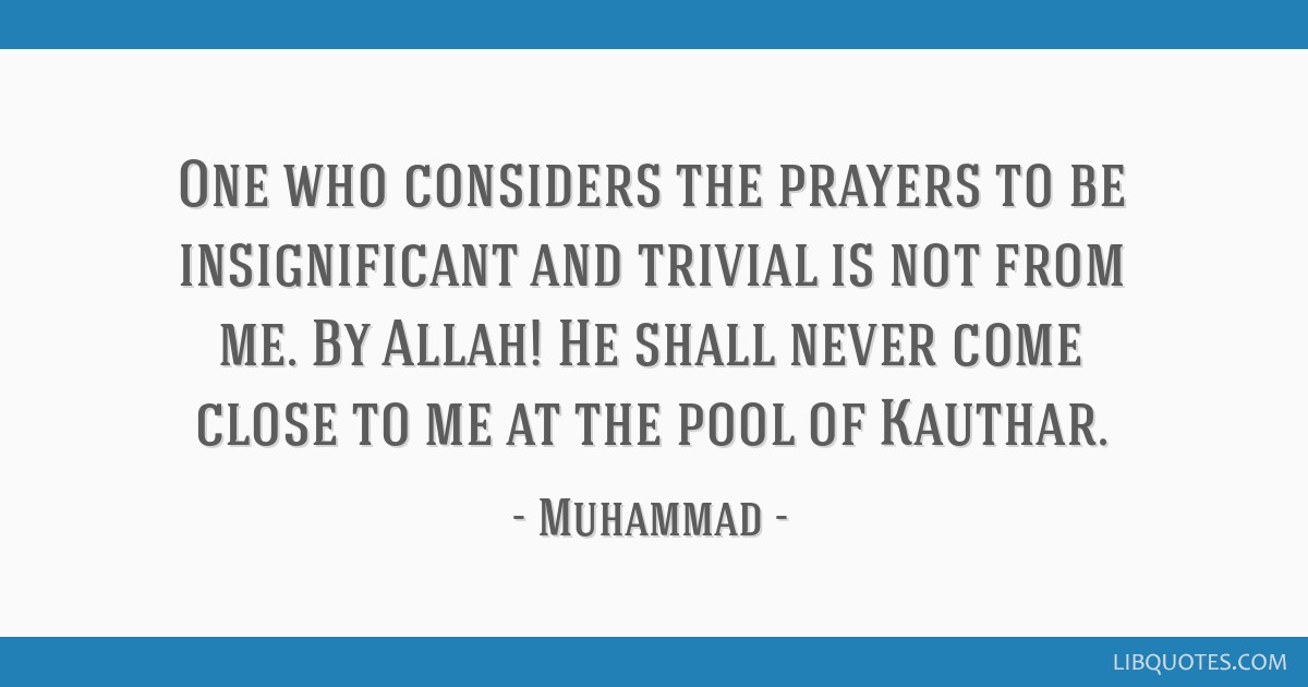 One who considers the prayers to be insignificant and trivial is not from me. By Allah! He shall never come close to me at the pool of Kauthar.