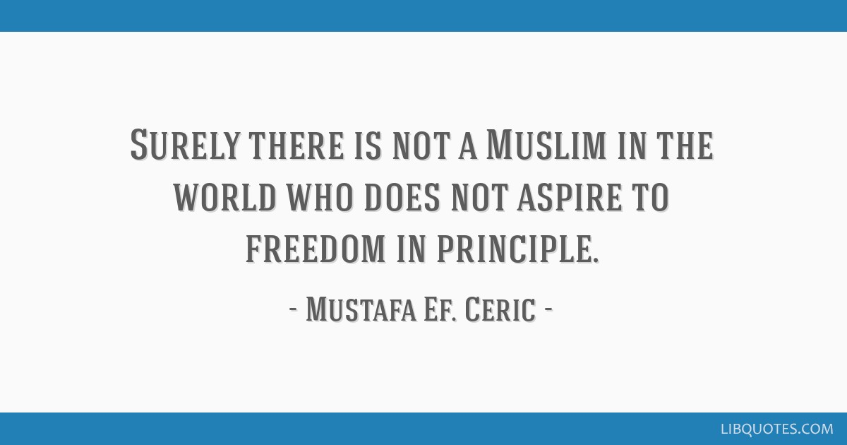Surely there is not a Muslim in the world who does not aspire to freedom in principle.