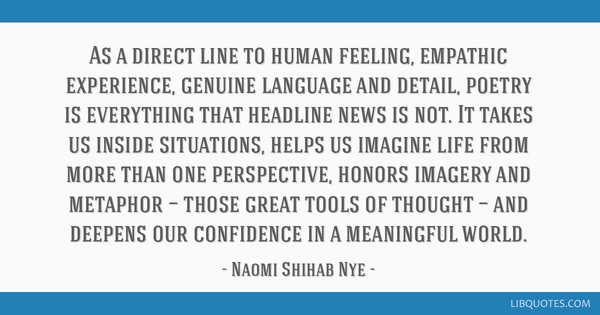 As a direct line to human feeling, empathic experience, genuine language and detail, poetry is everything that headline news is not. It takes us...