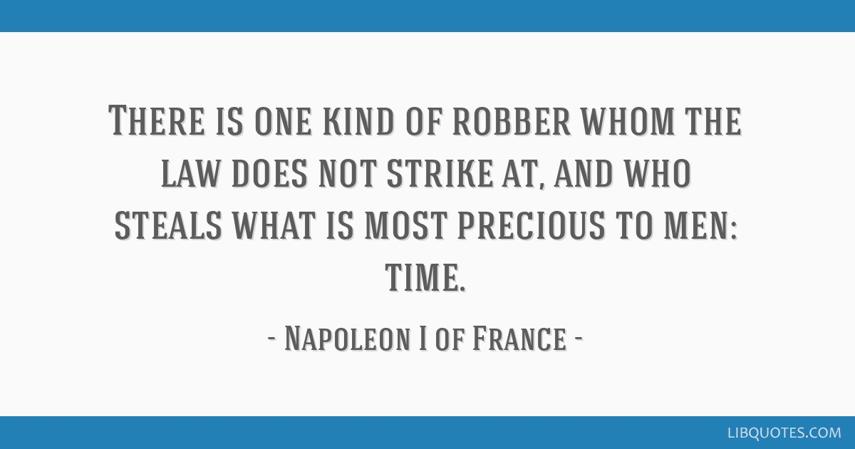 There is one kind of robber whom the law does not strike at, and who steals what is most precious to men: time.