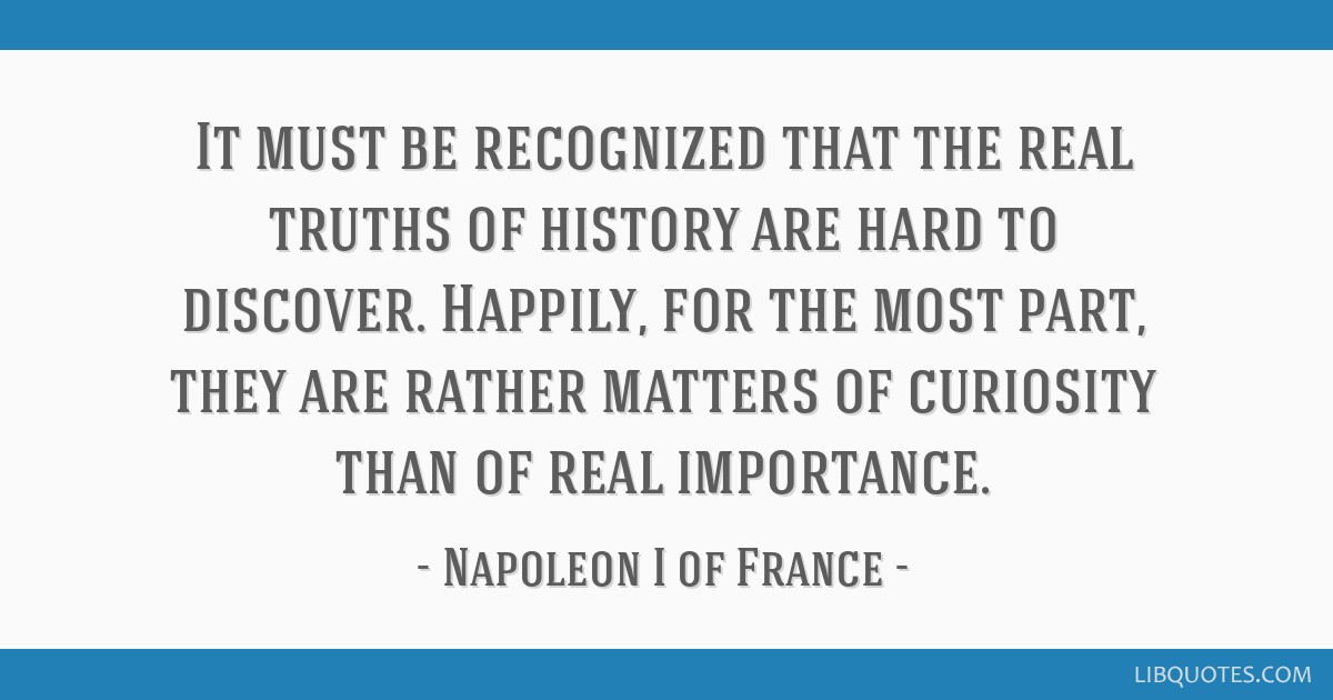 It must be recognized that the real truths of history are hard to discover. Happily, for the most part, they are rather matters of curiosity than of...
