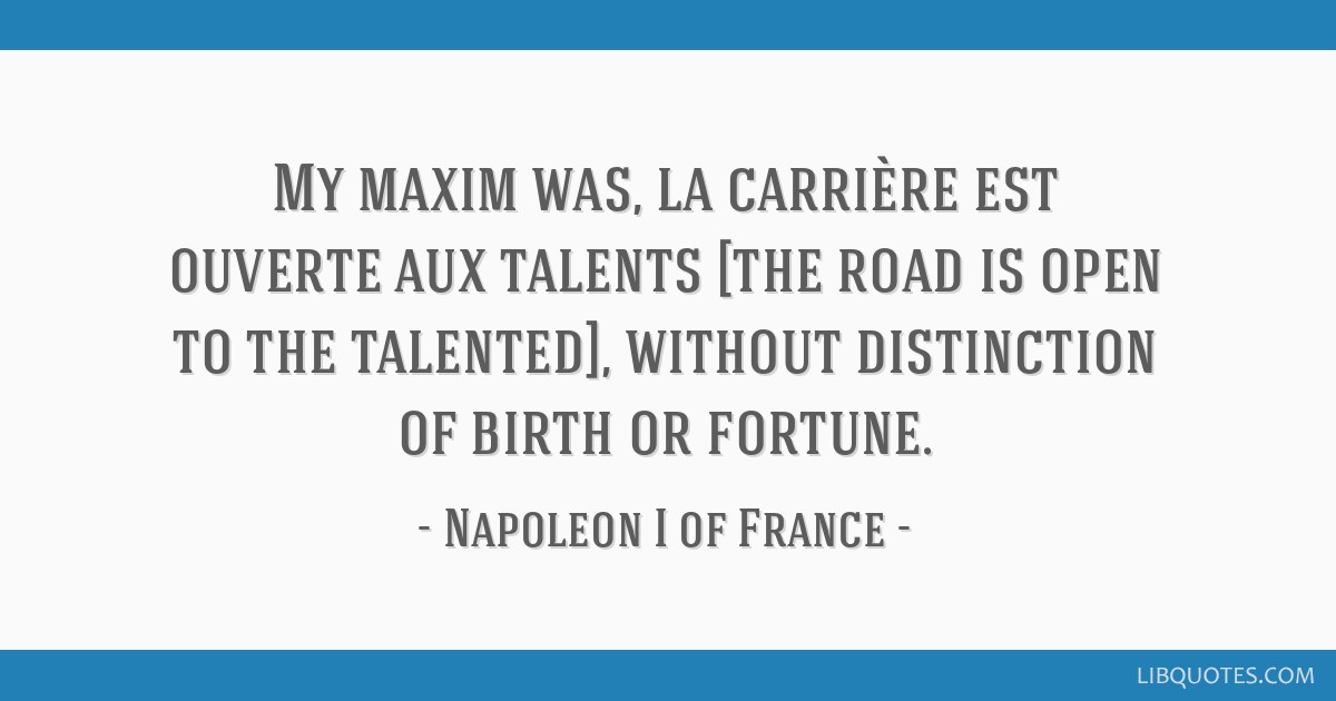 My maxim was, la carrière est ouverte aux talents [the road is open to the talented], without distinction of birth or fortune.