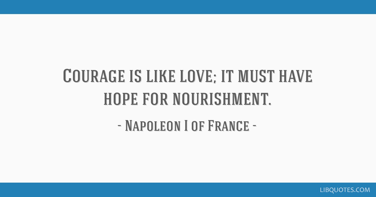 Courage is like love; it must have hope for nourishment.