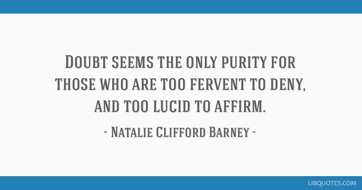 Doubt seems the only purity for those who are too fervent to deny, and too lucid to affirm.