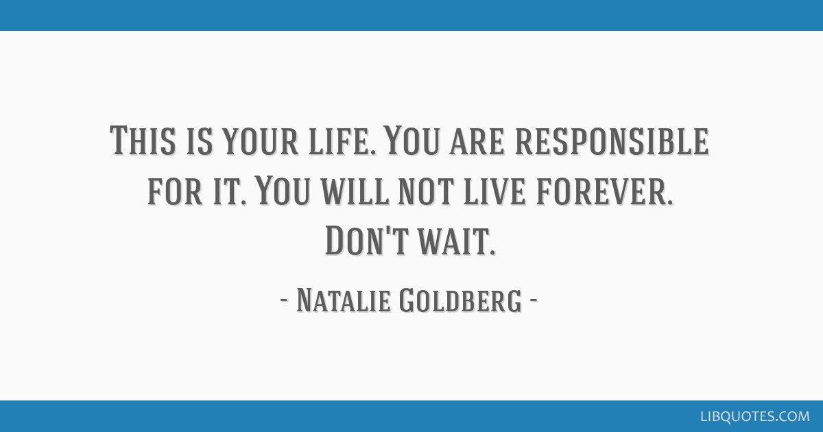 This is your life. You are responsible for it. You will not live forever. Don't wait.