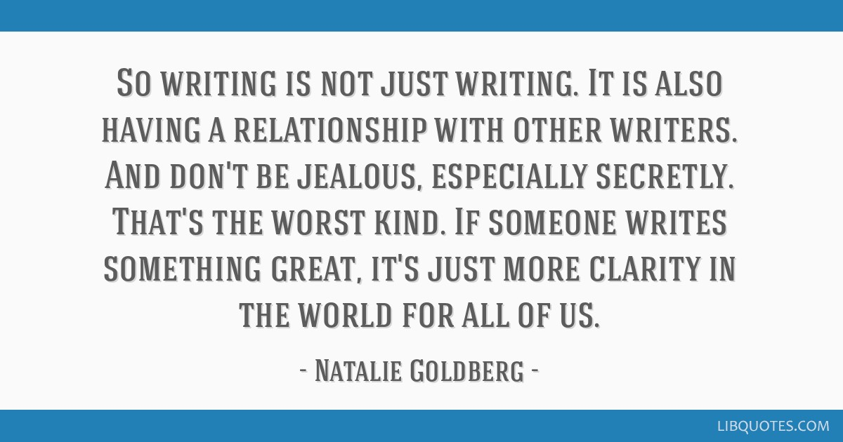 So writing is not just writing. It is also having a relationship with other writers. And don't be jealous, especially secretly. That's the worst...