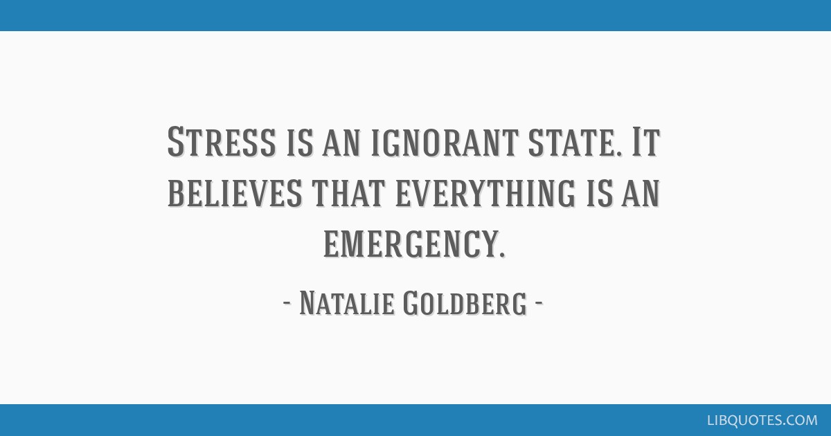 Stress is an ignorant state. It believes that everything is an emergency.