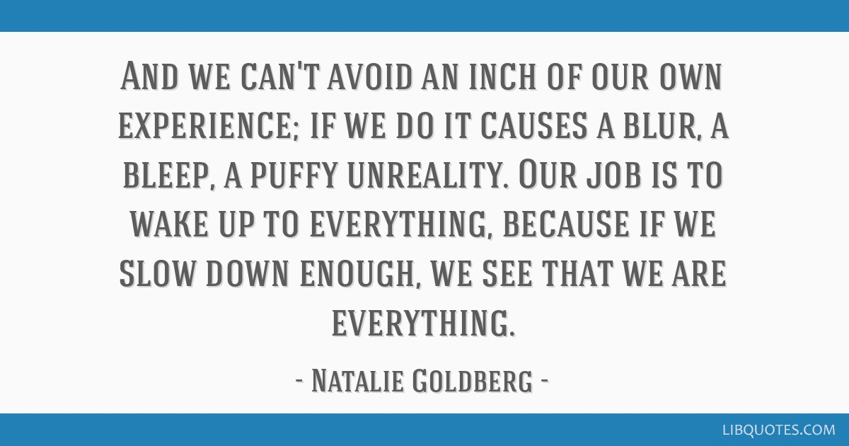 And we can't avoid an inch of our own experience; if we do it causes a blur, a bleep, a puffy unreality. Our job is to wake up to everything, because ...