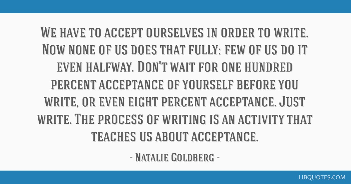 We have to accept ourselves in order to write. Now none of us does that fully: few of us do it even halfway. Don't wait for one hundred percent...