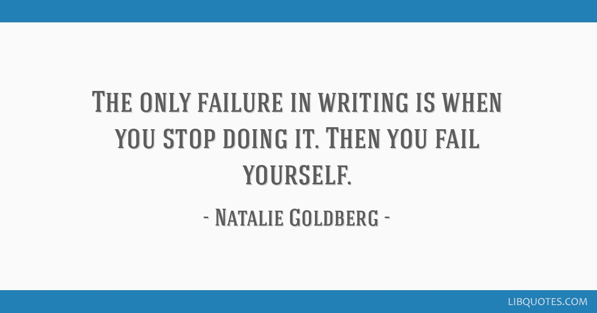 The only failure in writing is when you stop doing it. Then you fail yourself.