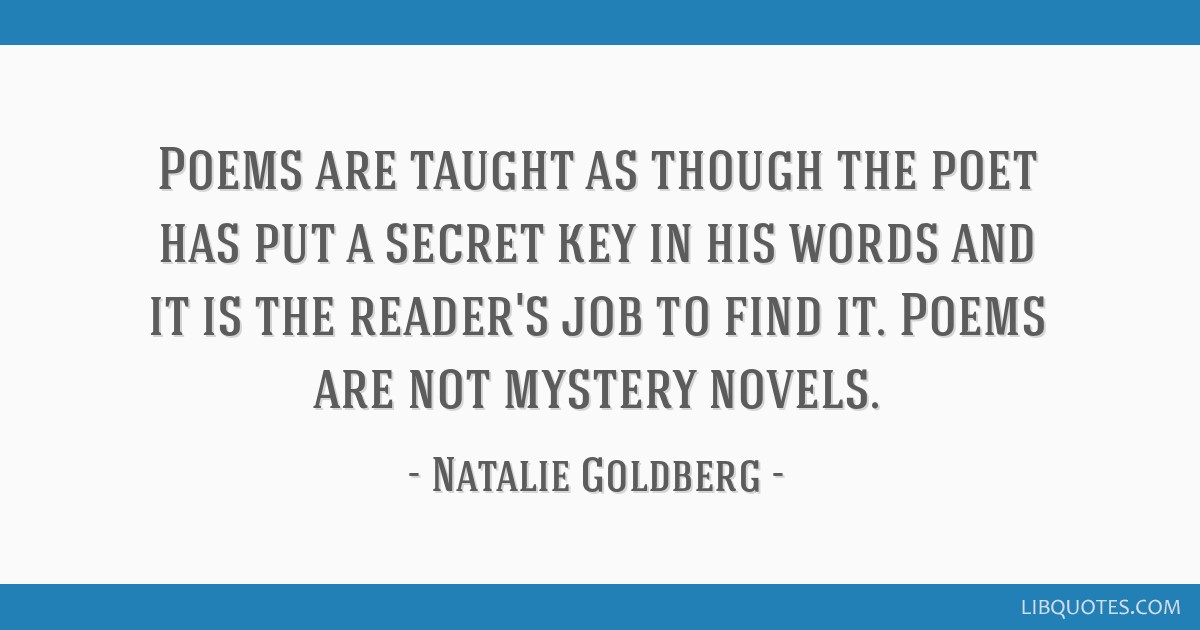 Poems are taught as though the poet has put a secret key in his words and it is the reader's job to find it. Poems are not mystery novels.