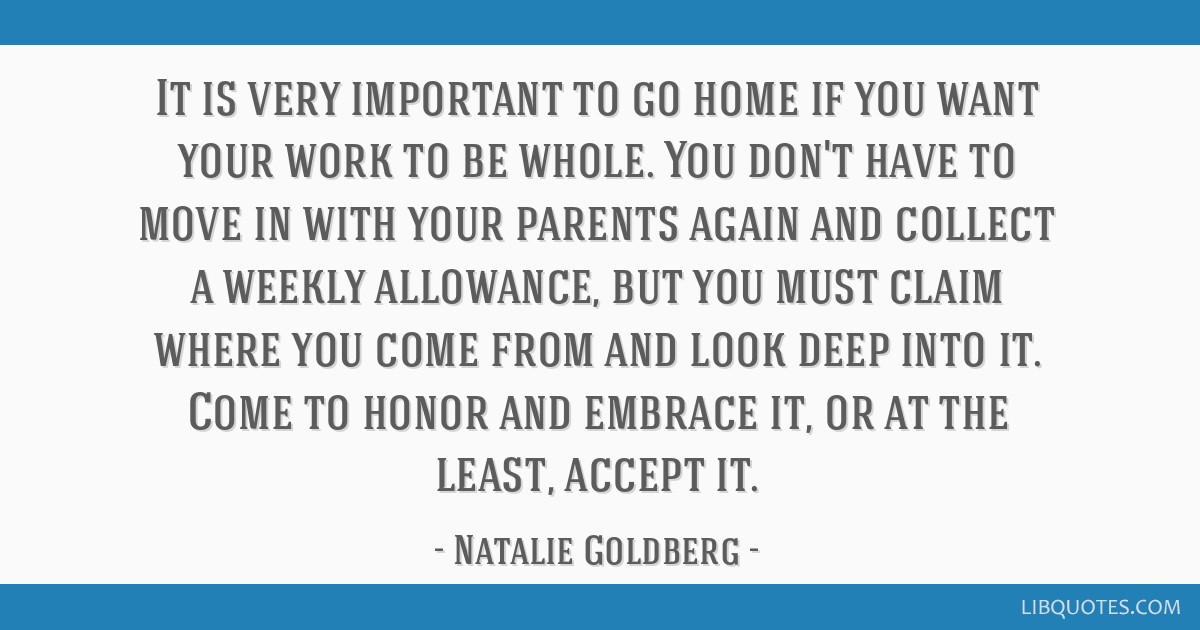 It is very important to go home if you want your work to be whole. You don't have to move in with your parents again and collect a weekly allowance,...