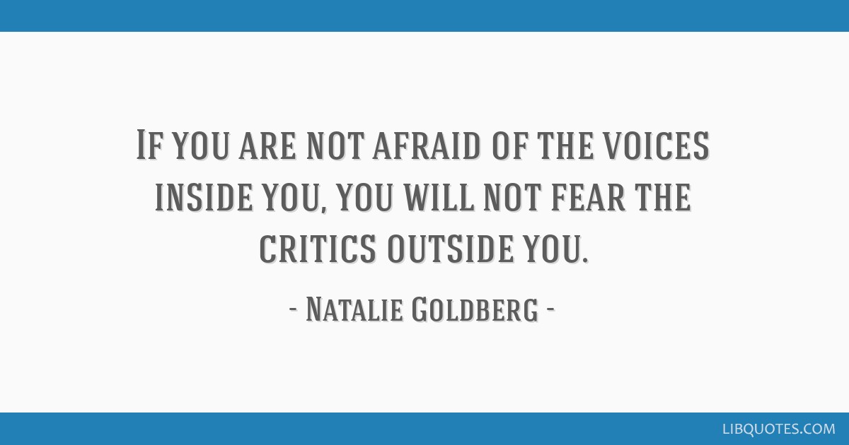 If you are not afraid of the voices inside you, you will not fear the critics outside you.