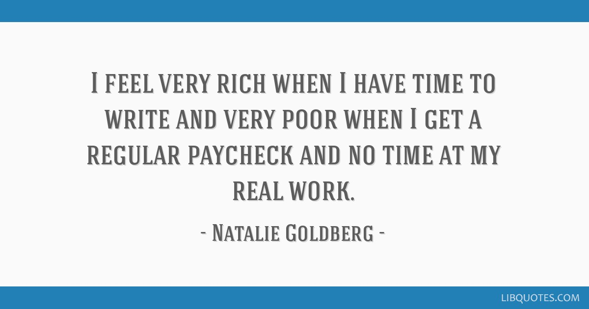 I feel very rich when I have time to write and very poor when I get a regular paycheck and no time at my real work.