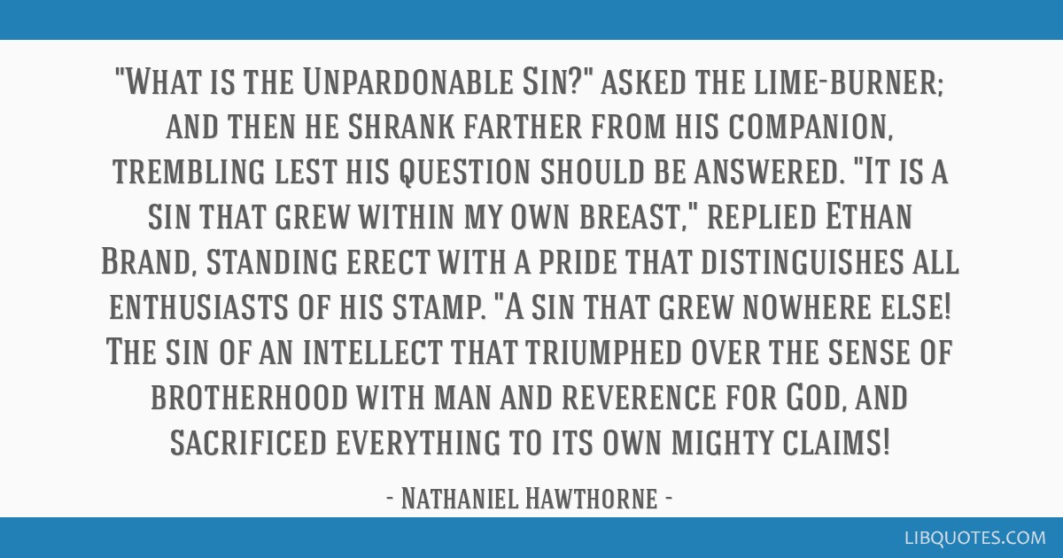 What is the Unpardonable Sin? asked the lime-burner; and then he shrank farther from his companion, trembling lest his question should be answered....