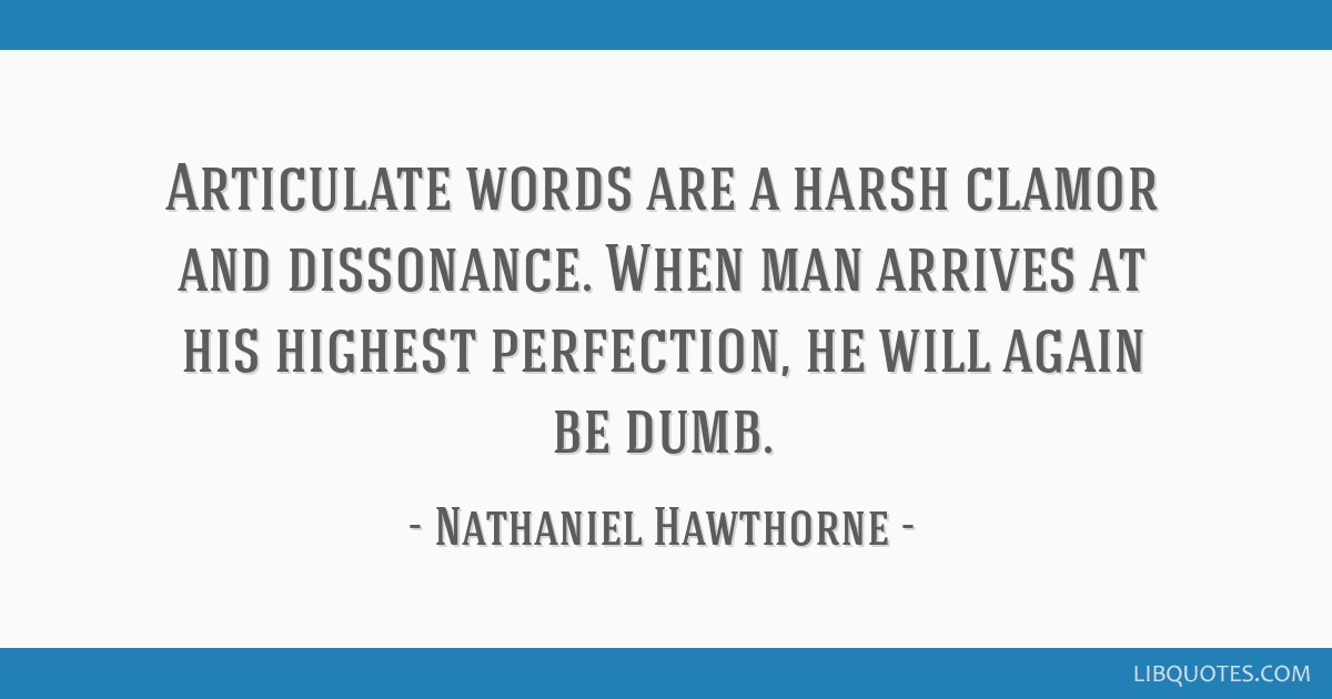 Articulate words are a harsh clamor and dissonance. When man arrives at his highest perfection, he will again be dumb.