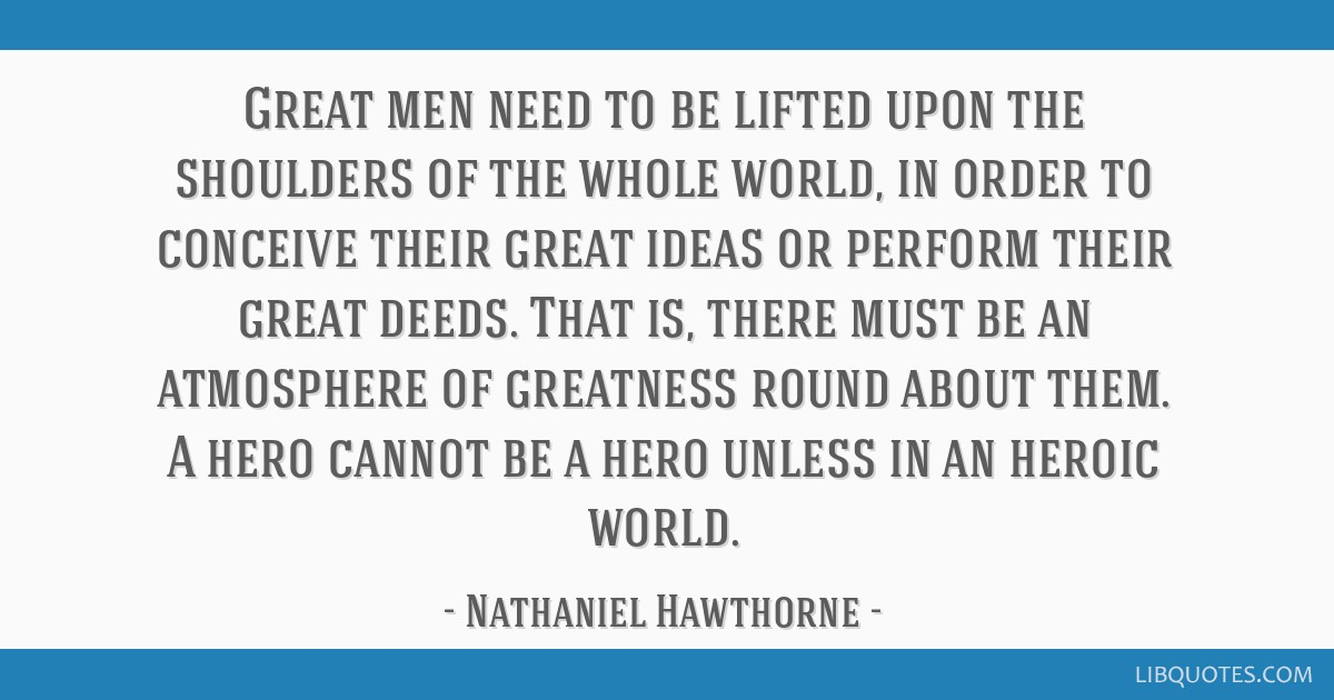 Great men need to be lifted upon the shoulders of the whole world, in order to conceive their great ideas or perform their great deeds. That is,...