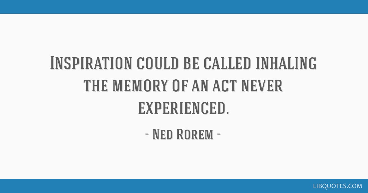 Inspiration could be called inhaling the memory of an act never experienced.