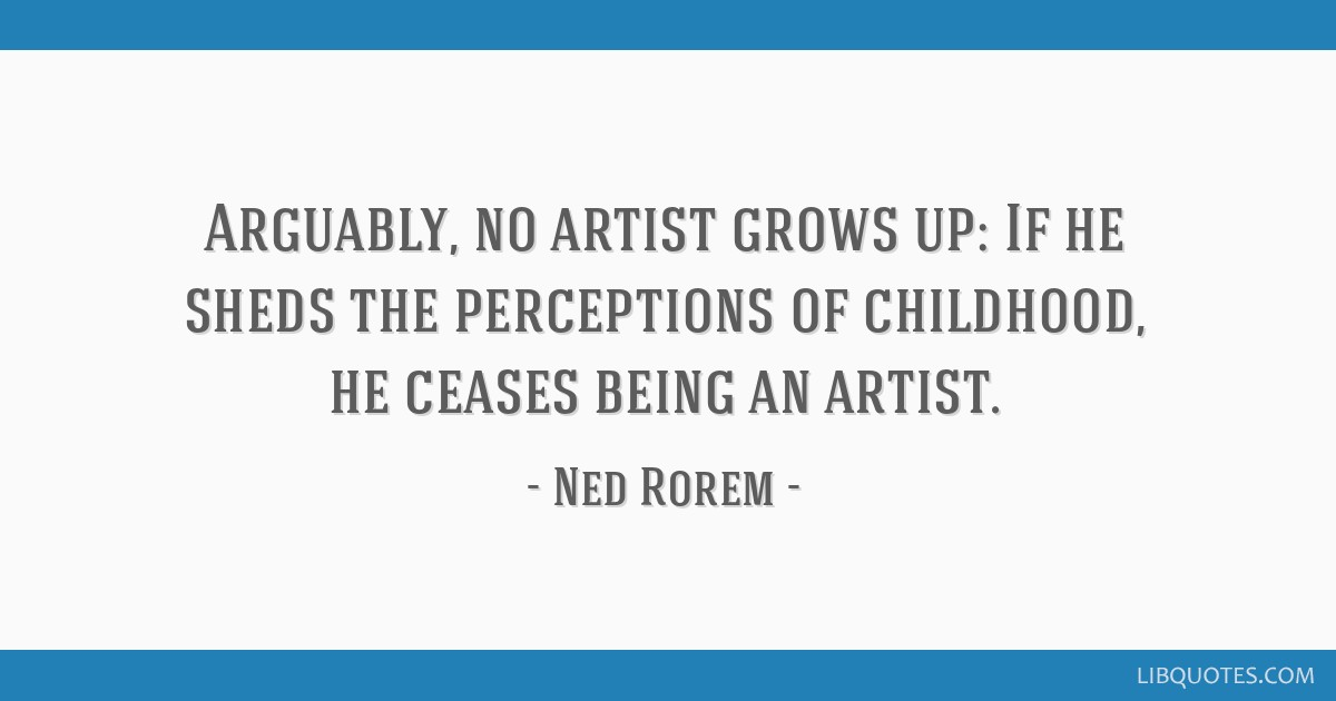 arguably no artist grows up if he sheds the perceptions of