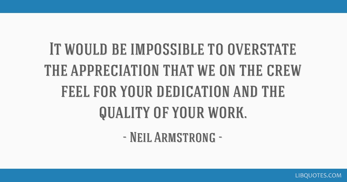 It would be impossible to overstate the appreciation that we on the crew feel for your dedication and the quality of your work.