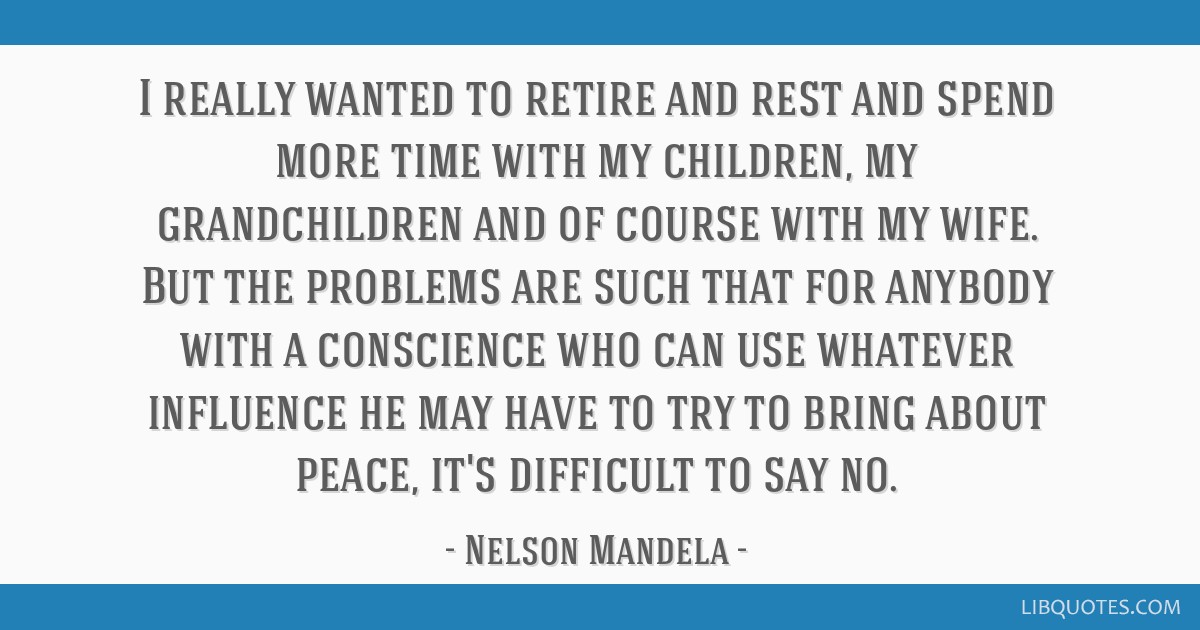 I really wanted to retire and rest and spend more time with my children, my grandchildren and of course with my wife. But the problems are such that...