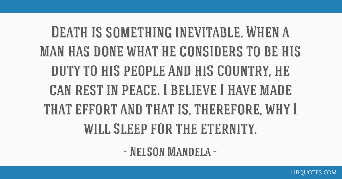 Death is something inevitable. When a man has done what he considers to be his duty to his people and his country, he can rest in peace. I believe I...