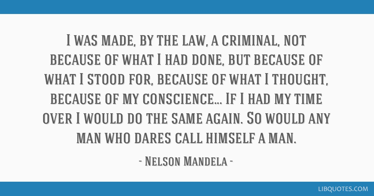 I was made, by the law, a criminal, not because of what I had done, but because of what I stood for, because of what I thought, because of my...