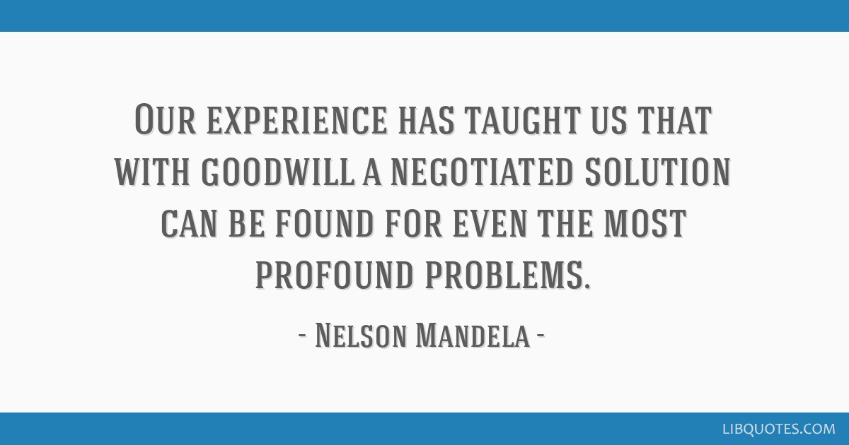 Our experience has taught us that with goodwill a negotiated solution can be found for even the most profound problems.