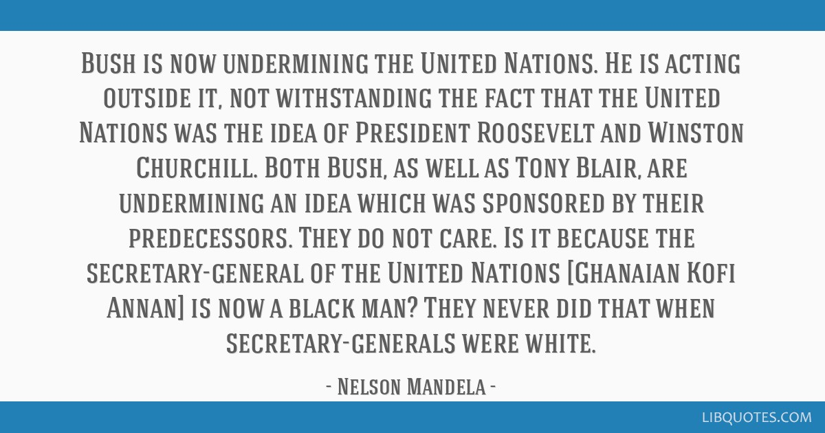 Bush is now undermining the United Nations. He is acting outside it, not withstanding the fact that the United Nations was the idea of President...